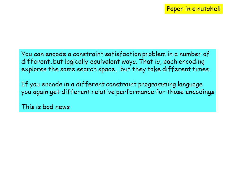 You can encode a constraint satisfaction problem in a number of different, but logically equivalent ways.
