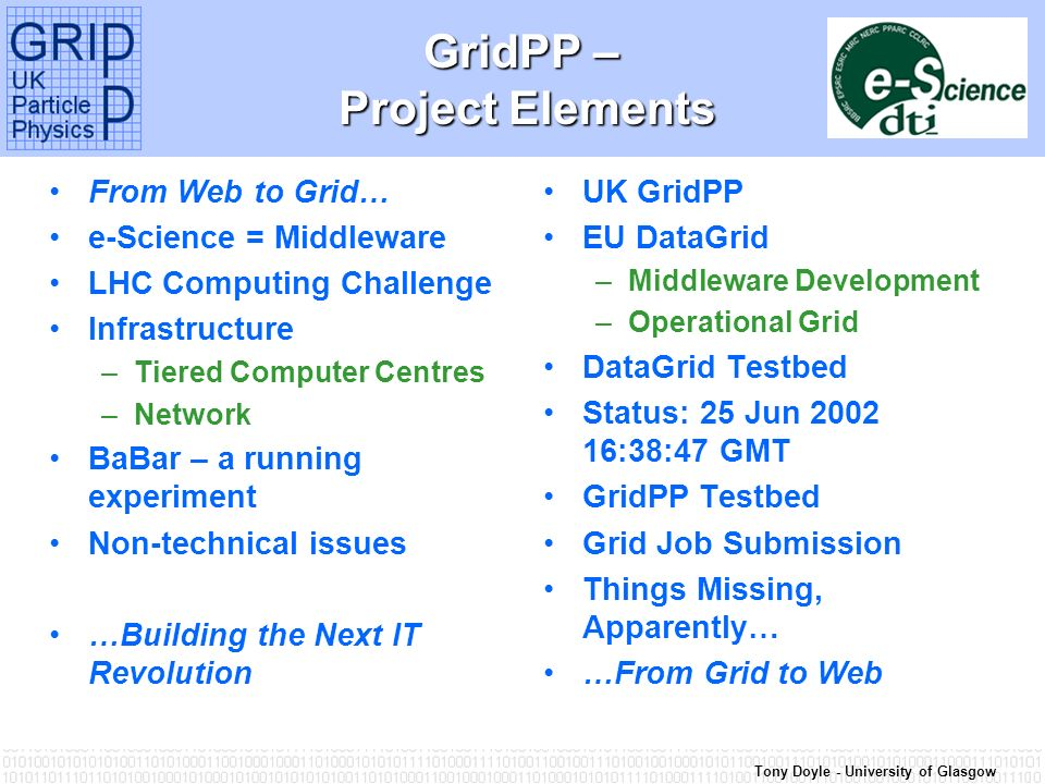 Tony Doyle - University of Glasgow GridPP – Project Elements From Web to Grid… e-Science = Middleware LHC Computing Challenge Infrastructure –Tiered Computer Centres –Network BaBar – a running experiment Non-technical issues …Building the Next IT Revolution UK GridPP EU DataGrid –Middleware Development –Operational Grid DataGrid Testbed Status: 25 Jun 2002 16:38:47 GMT GridPP Testbed Grid Job Submission Things Missing, Apparently… …From Grid to Web