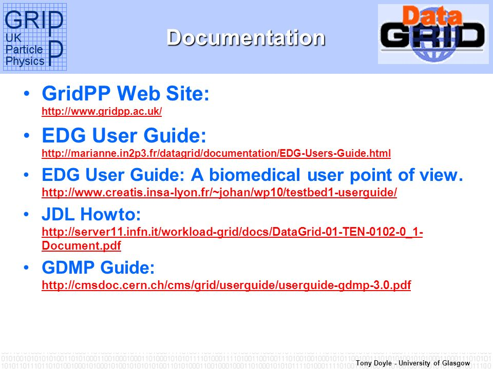 Tony Doyle - University of GlasgowDocumentation GridPP Web Site:     EDG User Guide:     EDG User Guide: A biomedical user point of view.