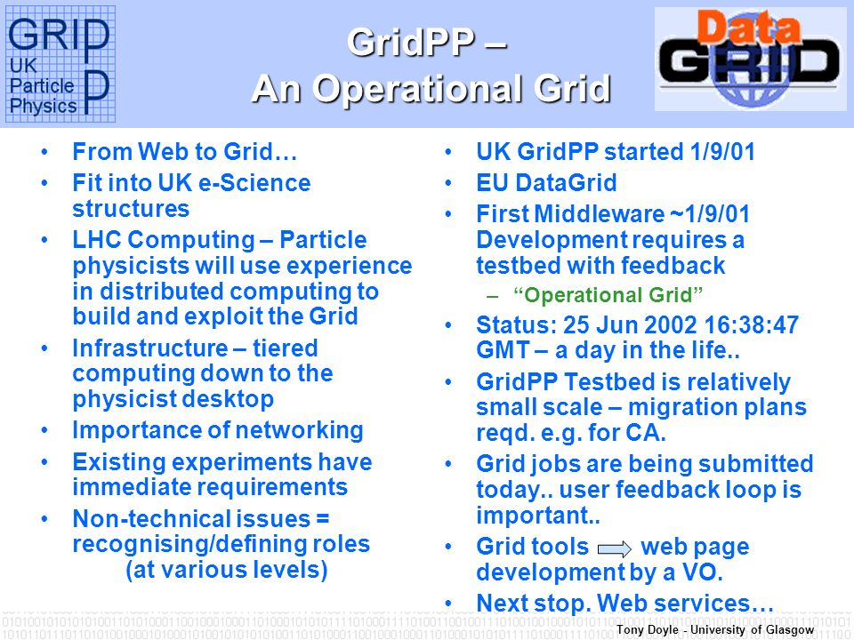 Tony Doyle - University of Glasgow GridPP – An Operational Grid From Web to Grid… Fit into UK e-Science structures LHC Computing – Particle physicists will use experience in distributed computing to build and exploit the Grid Infrastructure – tiered computing down to the physicist desktop Importance of networking Existing experiments have immediate requirements Non-technical issues = recognising/defining roles (at various levels) UK GridPP started 1/9/01 EU DataGrid First Middleware ~1/9/01 Development requires a testbed with feedback –Operational Grid Status: 25 Jun 2002 16:38:47 GMT – a day in the life..