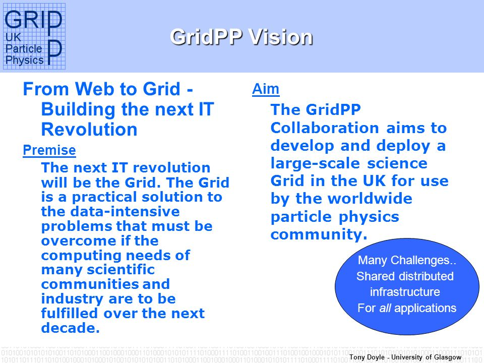 Tony Doyle - University of Glasgow GridPP Vision From Web to Grid - Building the next IT Revolution Premise The next IT revolution will be the Grid.
