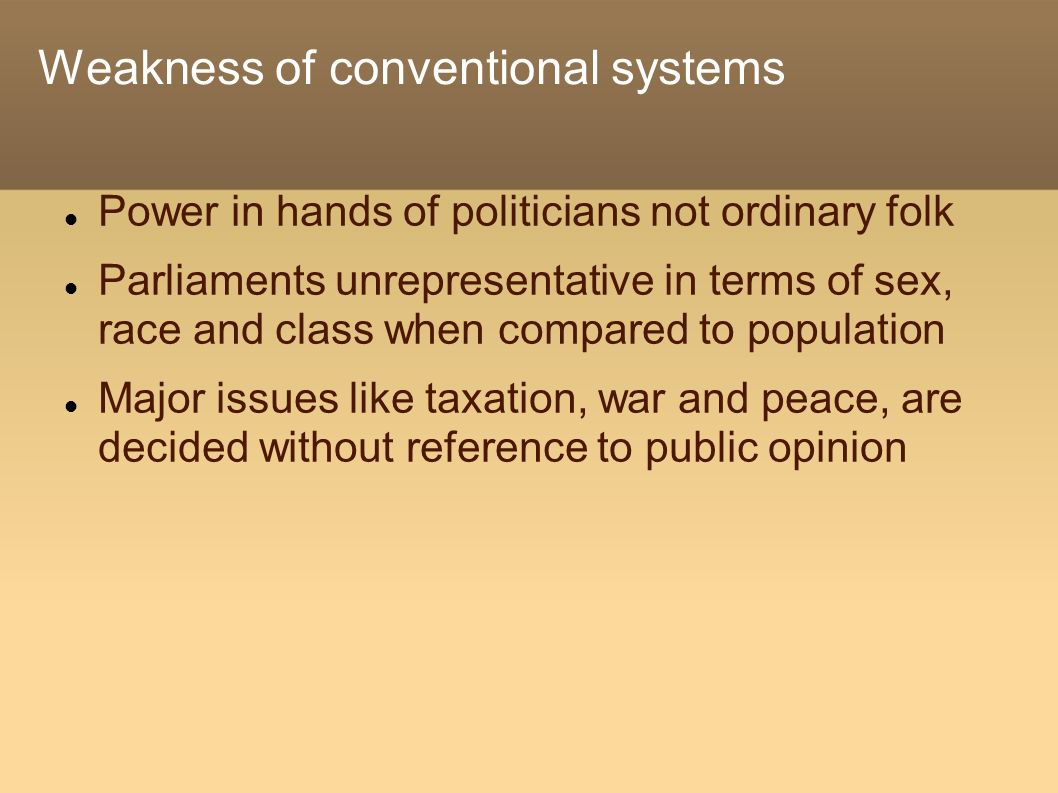 Weakness of conventional systems Power in hands of politicians not ordinary folk Parliaments unrepresentative in terms of sex, race and class when com