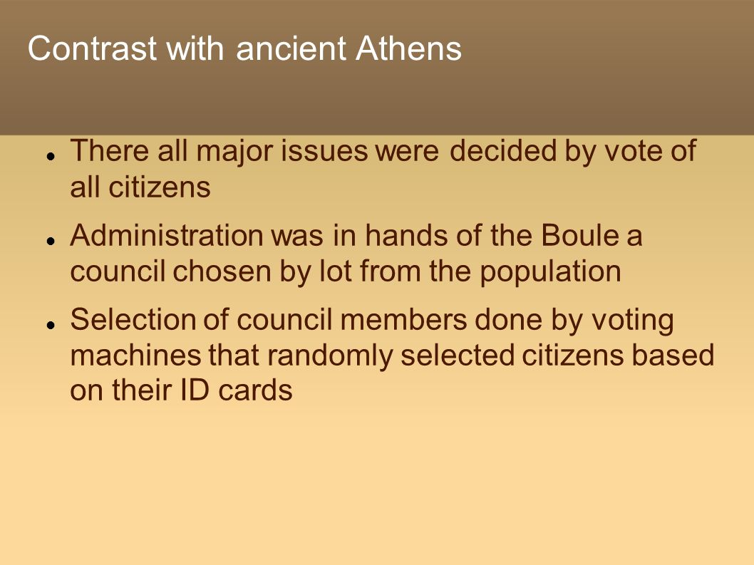 Contrast with ancient Athens There all major issues were decided by vote of all citizens Administration was in hands of the Boule a council chosen by