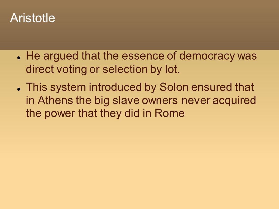 Aristotle He argued that the essence of democracy was direct voting or selection by lot. This system introduced by Solon ensured that in Athens the bi