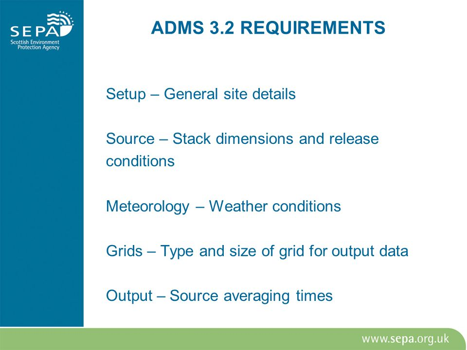 ADMS 3.2 REQUIREMENTS Setup – General site details Source – Stack dimensions and release conditions Meteorology – Weather conditions Grids – Type and