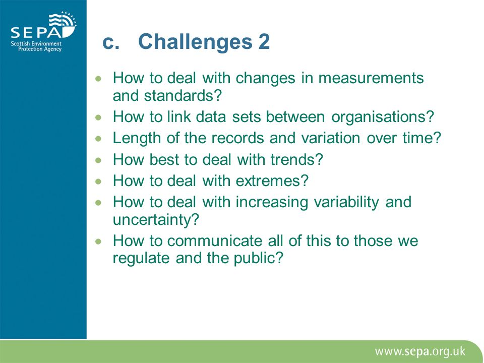 c. Challenges 2 How to deal with changes in measurements and standards? How to link data sets between organisations? Length of the records and variati