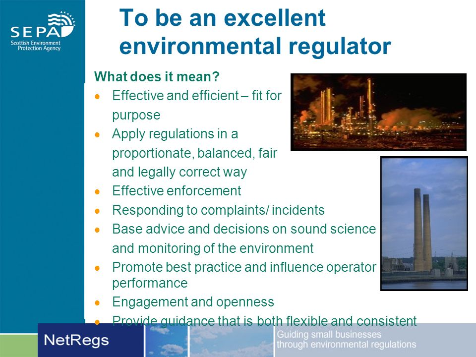 To be an excellent environmental regulator What does it mean? Effective and efficient – fit for purpose Apply regulations in a proportionate, balanced