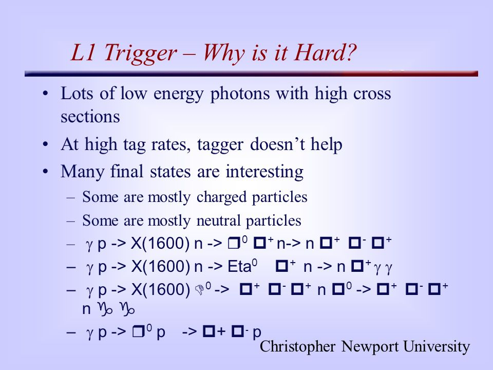 Christopher Newport University L1 Trigger – Why is it Hard? Lots of low energy photons with high cross sections At high tag rates, tagger doesnt help