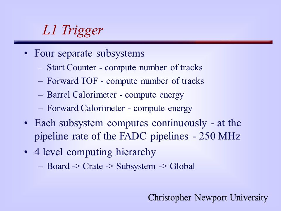 Christopher Newport University L1 Trigger Four separate subsystems –Start Counter - compute number of tracks –Forward TOF - compute number of tracks –Barrel Calorimeter - compute energy –Forward Calorimeter - compute energy Each subsystem computes continuously - at the pipeline rate of the FADC pipelines - 250 MHz 4 level computing hierarchy –Board -> Crate -> Subsystem -> Global