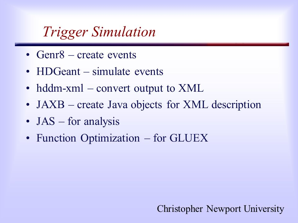 Christopher Newport University Trigger Simulation Genr8 – create events HDGeant – simulate events hddm-xml – convert output to XML JAXB – create Java objects for XML description JAS – for analysis Function Optimization – for GLUEX