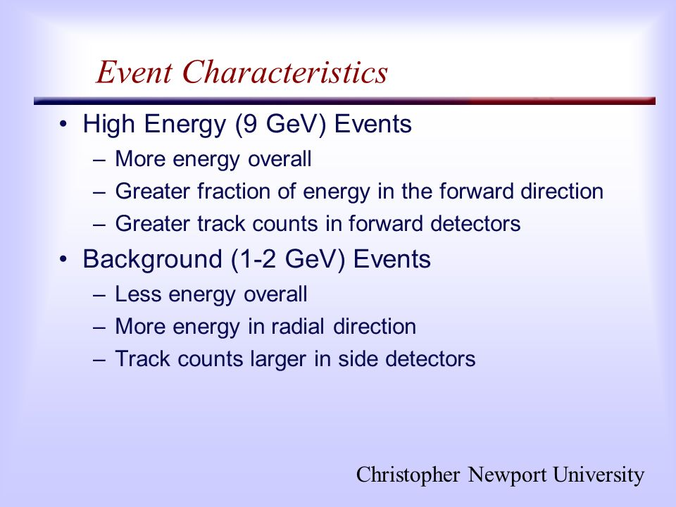 Christopher Newport University Event Characteristics High Energy (9 GeV) Events –More energy overall –Greater fraction of energy in the forward direction –Greater track counts in forward detectors Background (1-2 GeV) Events –Less energy overall –More energy in radial direction –Track counts larger in side detectors