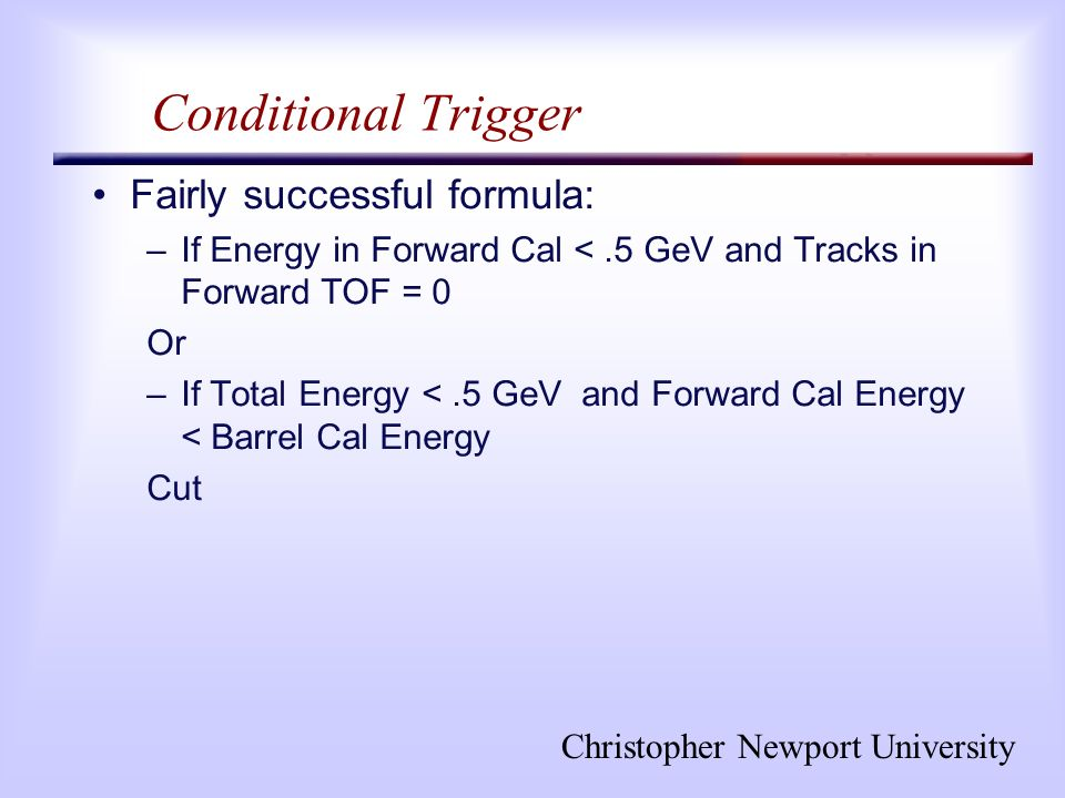 Christopher Newport University Conditional Trigger Fairly successful formula: –If Energy in Forward Cal <.5 GeV and Tracks in Forward TOF = 0 Or –If Total Energy <.5 GeV and Forward Cal Energy < Barrel Cal Energy Cut