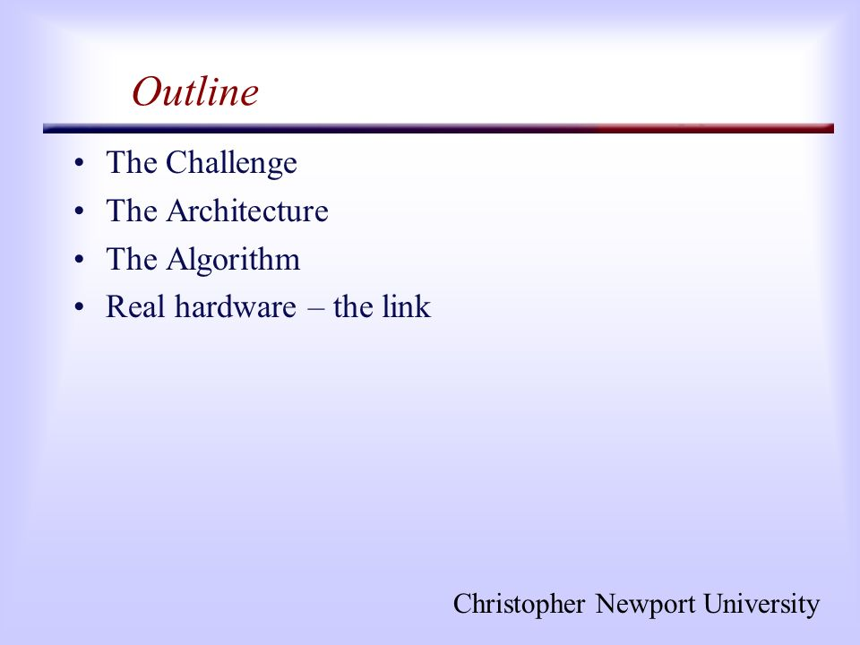 Christopher Newport University Outline The Challenge The Architecture The Algorithm Real hardware – the link