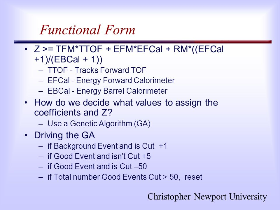 Christopher Newport University Functional Form Z >= TFM*TTOF + EFM*EFCal + RM*((EFCal +1)/(EBCal + 1)) –TTOF - Tracks Forward TOF –EFCal - Energy Forward Calorimeter –EBCal - Energy Barrel Calorimeter How do we decide what values to assign the coefficients and Z.