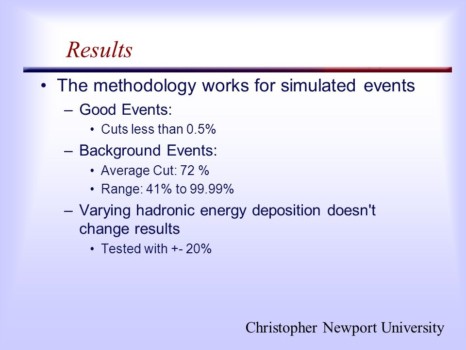 Christopher Newport University Results The methodology works for simulated events –Good Events: Cuts less than 0.5% –Background Events: Average Cut: 72 % Range: 41% to 99.99% –Varying hadronic energy deposition doesn t change results Tested with +- 20%
