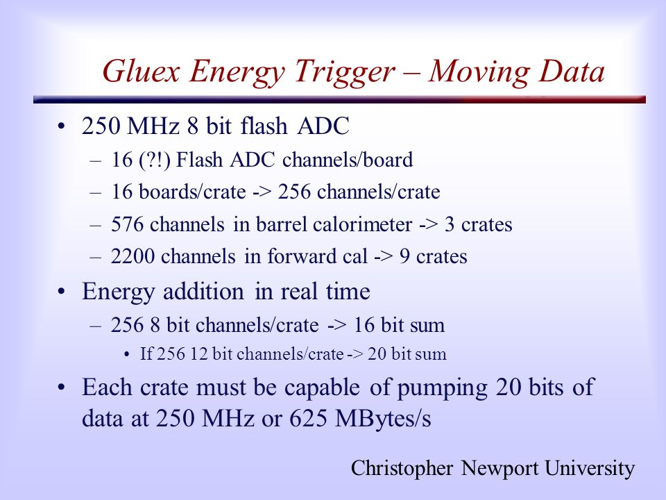 Christopher Newport University Gluex Energy Trigger – Moving Data 250 MHz 8 bit flash ADC –16 (?!) Flash ADC channels/board –16 boards/crate -> 256 channels/crate –576 channels in barrel calorimeter -> 3 crates –2200 channels in forward cal -> 9 crates Energy addition in real time –256 8 bit channels/crate -> 16 bit sum If 256 12 bit channels/crate -> 20 bit sum Each crate must be capable of pumping 20 bits of data at 250 MHz or 625 MBytes/s