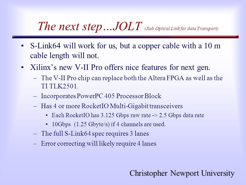 Christopher Newport University The next step…JOLT (Jlab Optical Link for data Transport) S-Link64 will work for us, but a copper cable with a 10 m cab