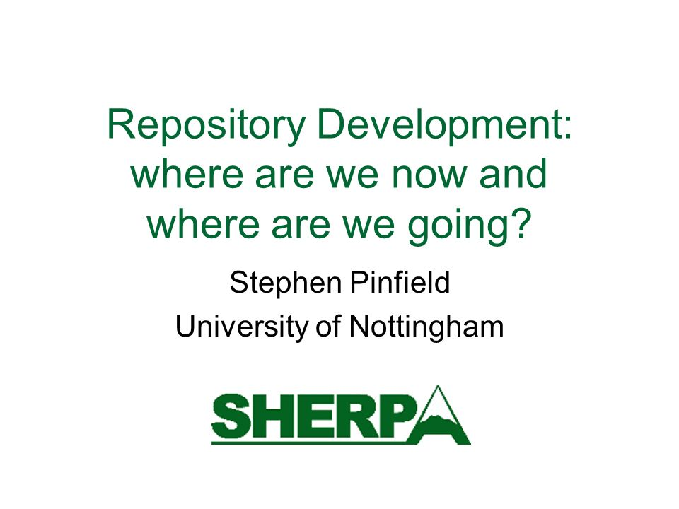 Repository Development: where are we now and where are we going? Stephen Pinfield University of Nottingham