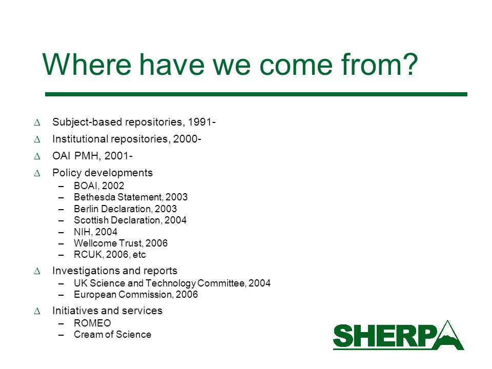 Where have we come from? Subject-based repositories, 1991- Institutional repositories, 2000- OAI PMH, 2001- Policy developments –BOAI, 2002 –Bethesda