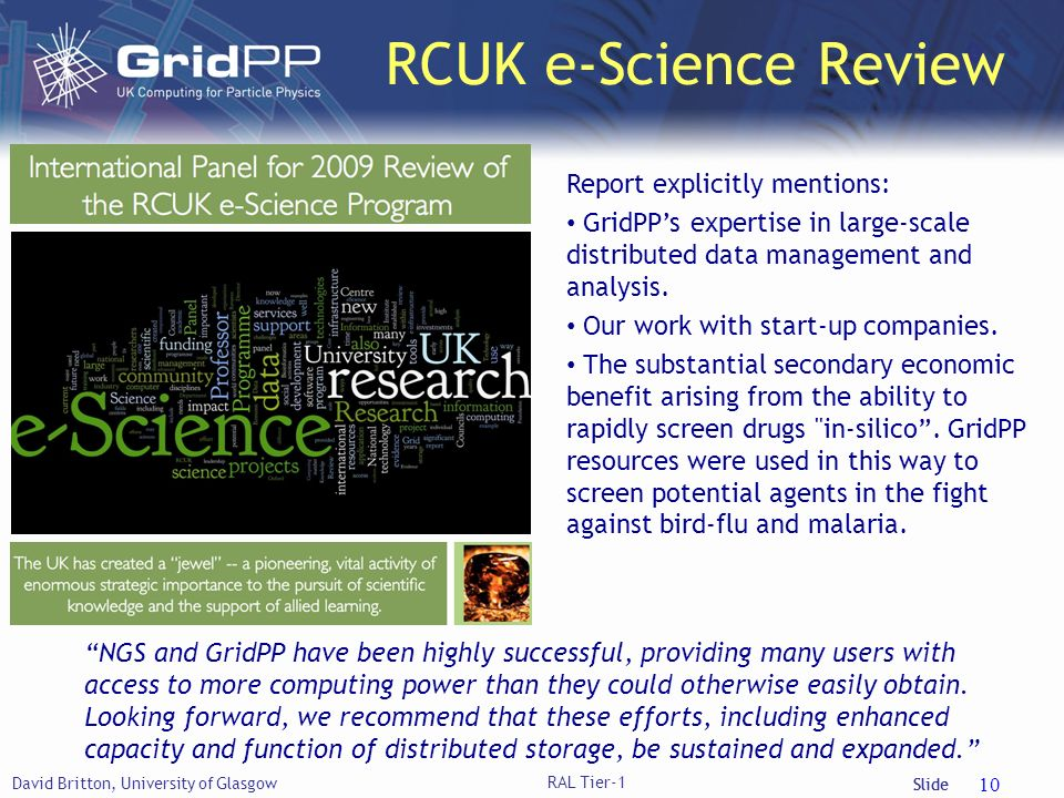 Slide RCUK e-Science Review David Britton, University of Glasgow 10 Report explicitly mentions: GridPPs expertise in large-scale distributed data management and analysis.