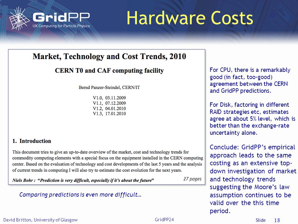 Slide Hardware Costs David Britton, University of Glasgow 18 Comparing predictions is even more difficult… For CPU, there is a remarkably good (in fact, too-good) agreement between the CERN and GridPP predictions.