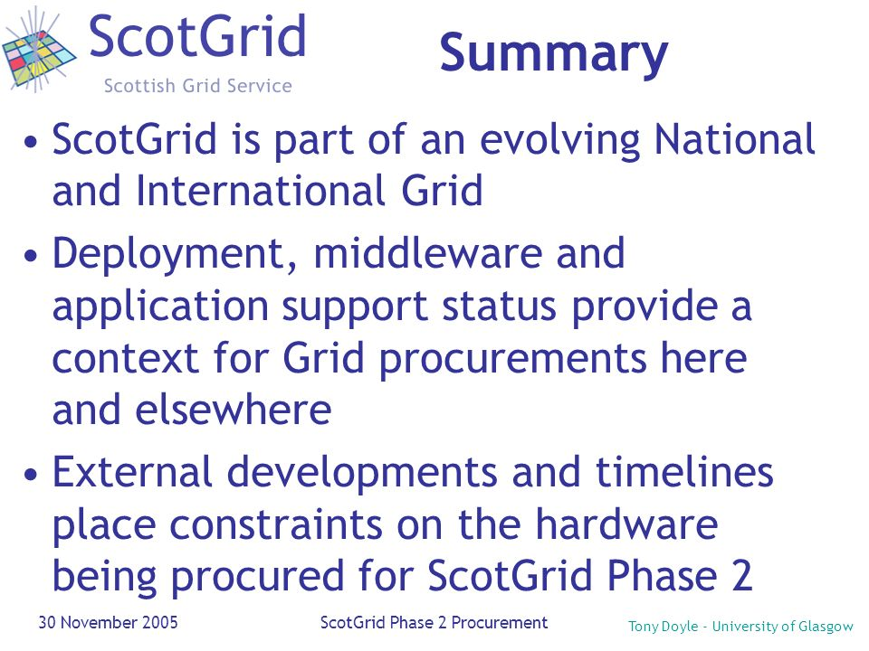 Tony Doyle - University of Glasgow 30 November 2005ScotGrid Phase 2 Procurement Summary ScotGrid is part of an evolving National and International Gri