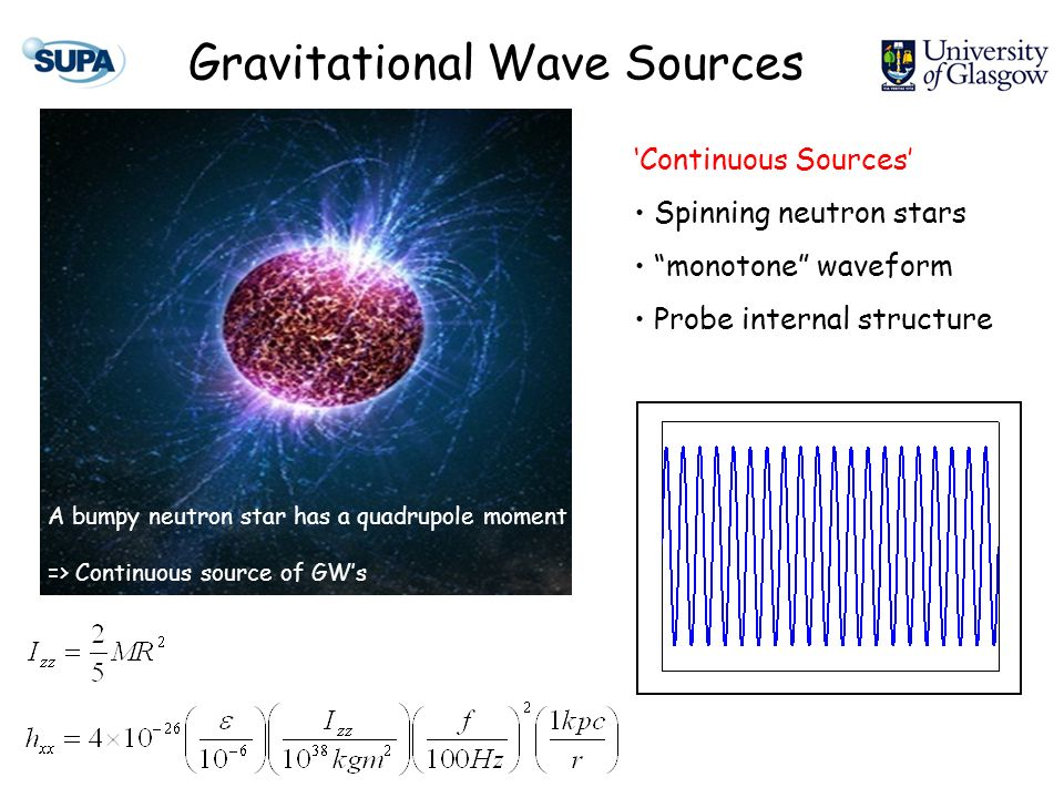Continuous Sources Spinning neutron stars monotone waveform Probe internal structure Gravitational Wave Sources A bumpy neutron star has a quadrupole moment => Continuous source of GWs