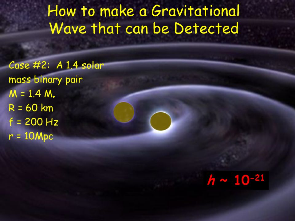 4 How to make a Gravitational Wave that can be Detected Case #2: A 1.4 solar mass binary pair M = 1.4 M R = 60 km f = 200 Hz r = 10Mpc h ~ 10 -21