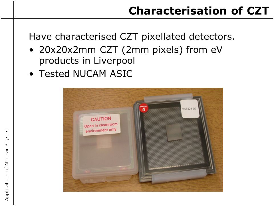Applications of Nuclear Physics Characterisation of CZT Have characterised CZT pixellated detectors. 20x20x2mm CZT (2mm pixels) from eV products in Li