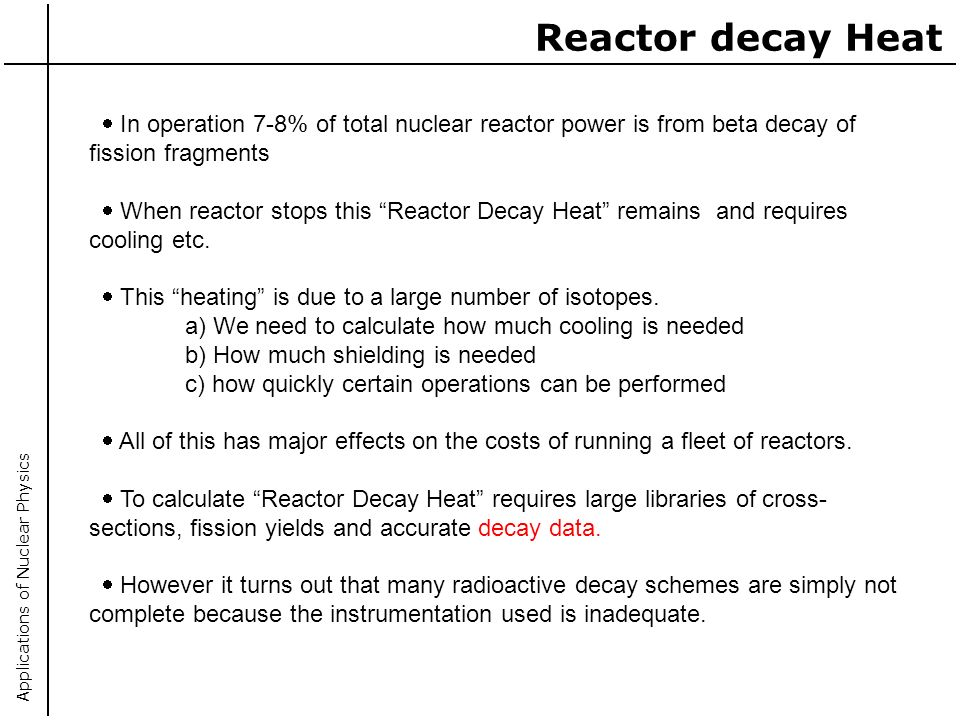 Applications of Nuclear Physics In operation 7-8% of total nuclear reactor power is from beta decay of fission fragments When reactor stops this React