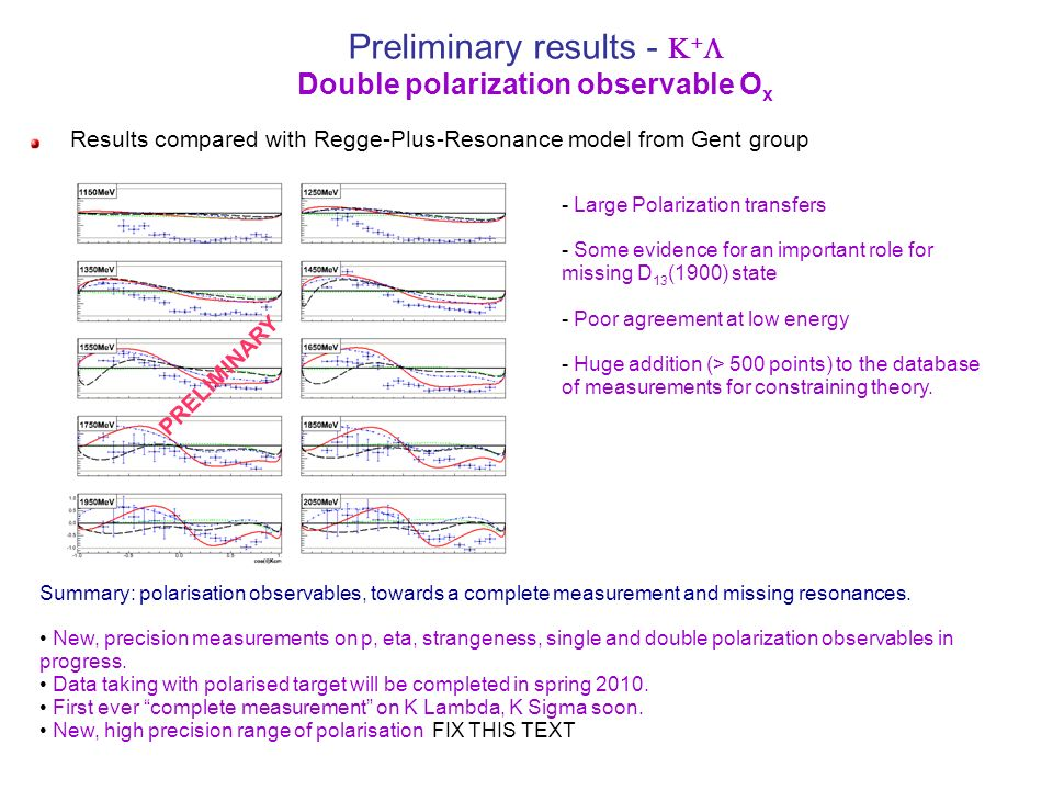 g13 meson photoproduction, polarized photons on LD 2 n (p) p p Daria Sokhan, Edinburgh MAID SAID Previous data PRELIMINARY g13a circularly polarized photons ~2GeV, ~2.6GeV electron beam ~2 months beamtime g13b linearly polarized photons 1.3, 1.5, 1.7, 1.9, 2.1, 2.3 GeV coh peak ~ 2months beamtime Single charge particle trigger ~7kHz event rate