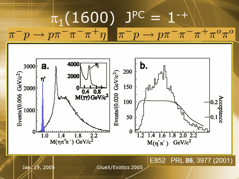 Jan. 19, 2005GlueX/Exotics 2005 1 (1600) J PC = 1 -+ E852 PRL 86, 3977 (2001)