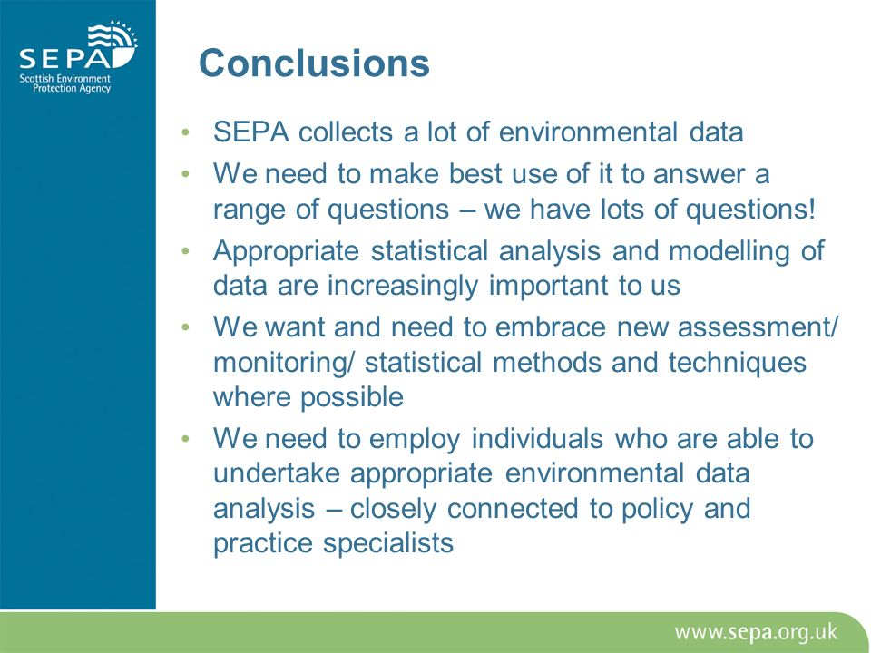 Conclusions SEPA collects a lot of environmental data We need to make best use of it to answer a range of questions – we have lots of questions! Appro