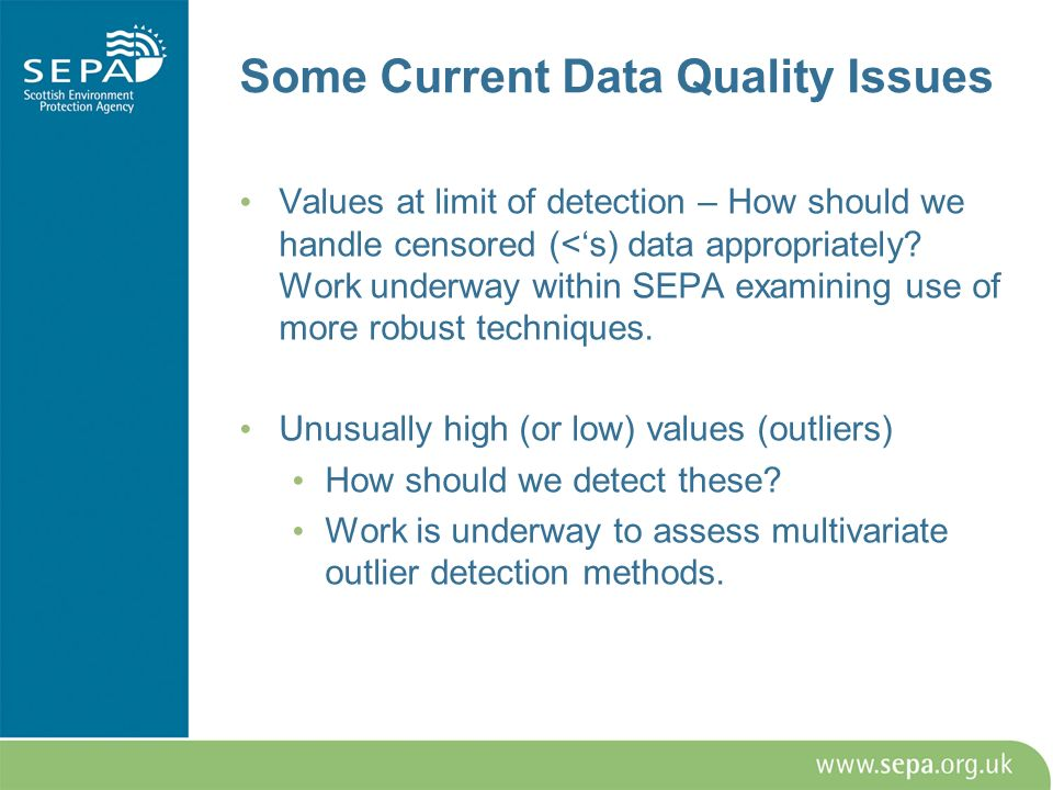 Some Current Data Quality Issues Values at limit of detection – How should we handle censored (<s) data appropriately? Work underway within SEPA exami