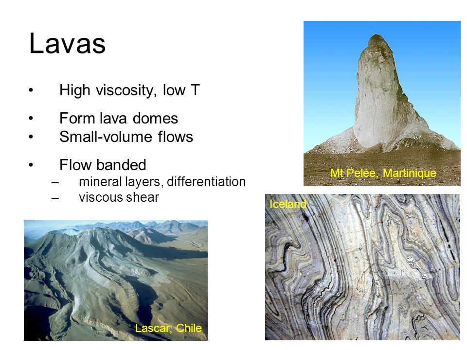 Lavas High viscosity, low T Form lava domes Small-volume flows Flow banded –mineral layers, differentiation –viscous shear Mt Pelée, Martinique Lascar