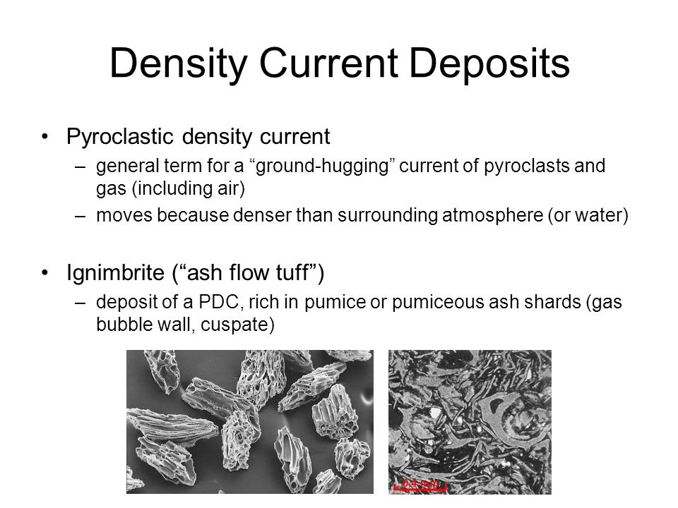 Density Current Deposits Pyroclastic density current –general term for a ground-hugging current of pyroclasts and gas (including air) –moves because d