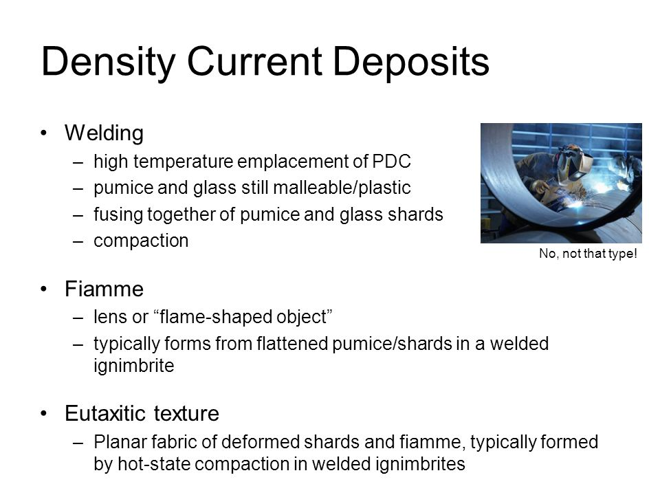 Density Current Deposits Welding –high temperature emplacement of PDC –pumice and glass still malleable/plastic –fusing together of pumice and glass s