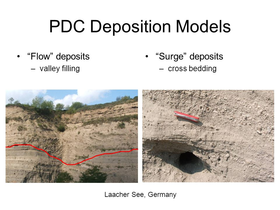 PDC Deposition Models Flow deposits –valley filling Surge deposits –cross bedding Laacher See, Germany