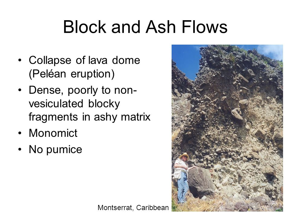 Block and Ash Flows Collapse of lava dome (Peléan eruption) Dense, poorly to non- vesiculated blocky fragments in ashy matrix Monomict No pumice Tejed