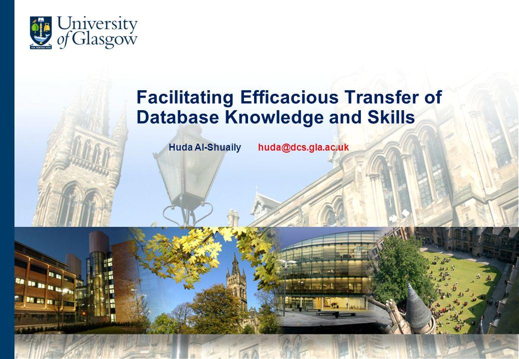 Facilitating Efficacious Transfer of Database Knowledge and Skills Huda Al-Shuaily huda@dcs.gla.ac.uk