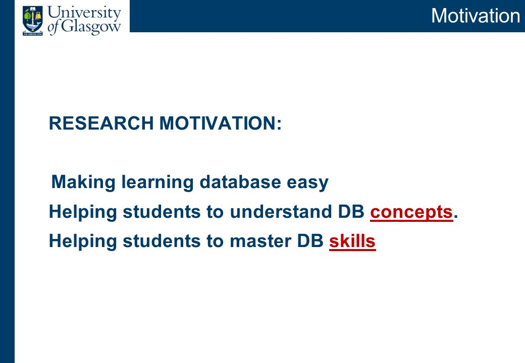 Motivation RESEARCH MOTIVATION: Making learning database easy Helping students to understand DB concepts. Helping students to master DB skills