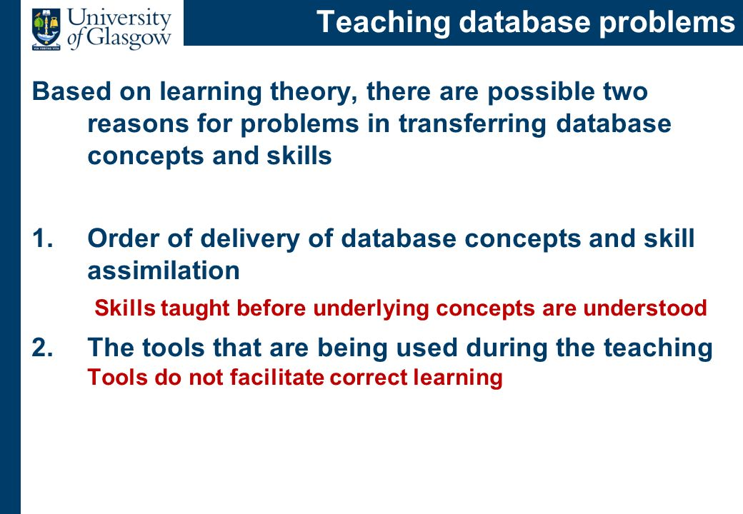 Teaching database problems Based on learning theory, there are possible two reasons for problems in transferring database concepts and skills 1.Order