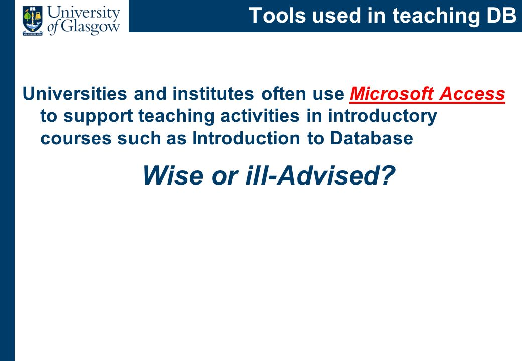 Tools used in teaching DB Universities and institutes often use Microsoft Access to support teaching activities in introductory courses such as Introd