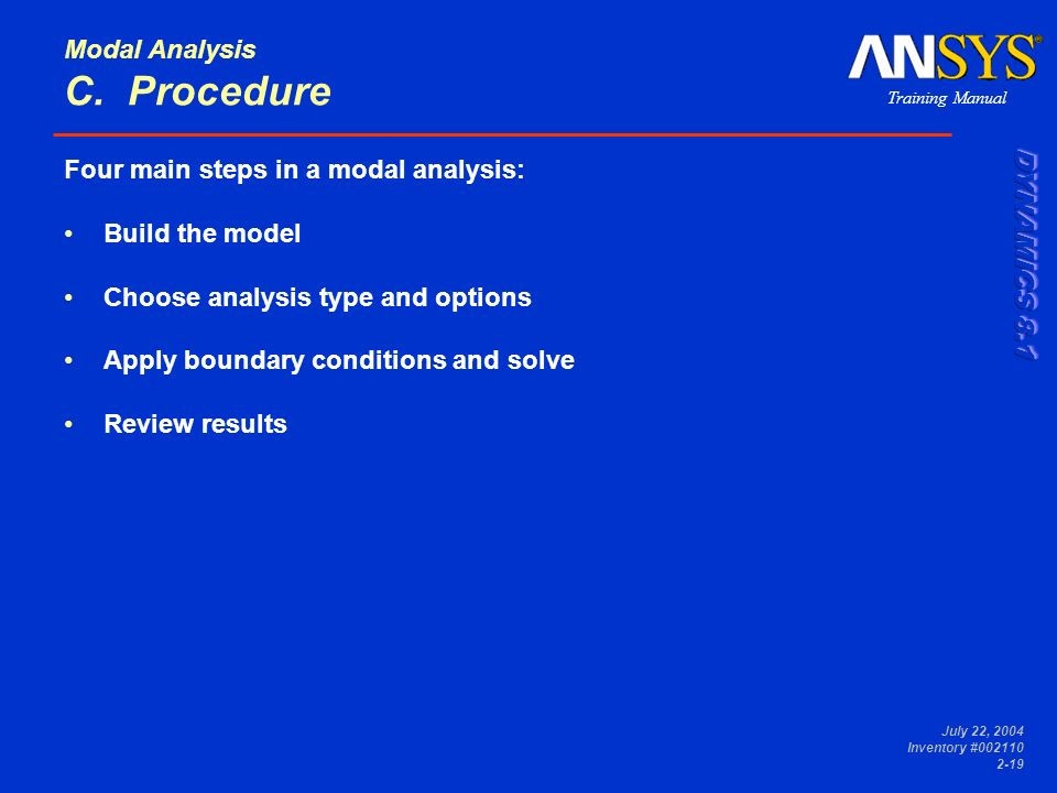 Training Manual July 22, 2004 Inventory #002110 2-19 Modal Analysis C. Procedure Four main steps in a modal analysis: Build the model Choose analysis