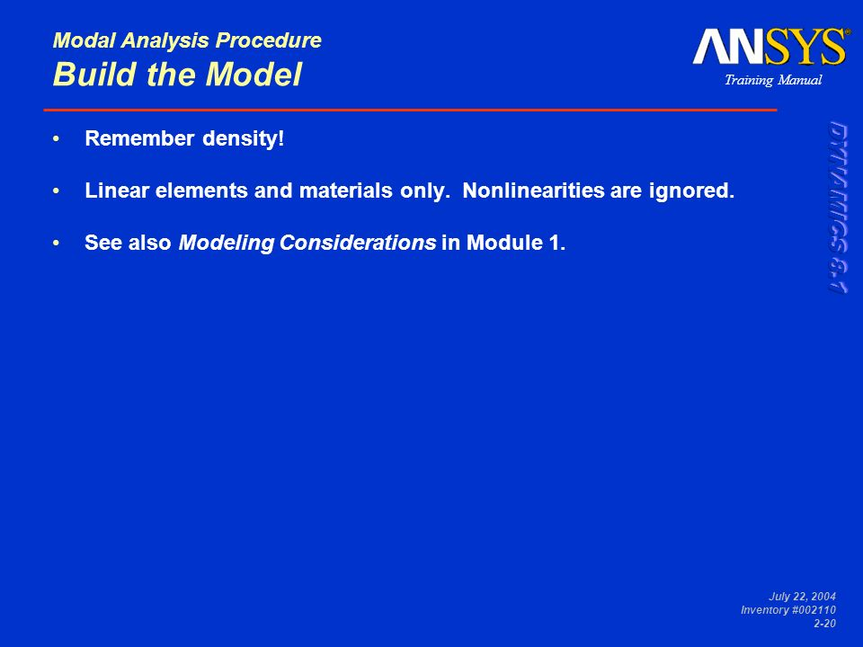 Training Manual July 22, 2004 Inventory #002110 2-20 Modal Analysis Procedure Build the Model Remember density! Linear elements and materials only. No