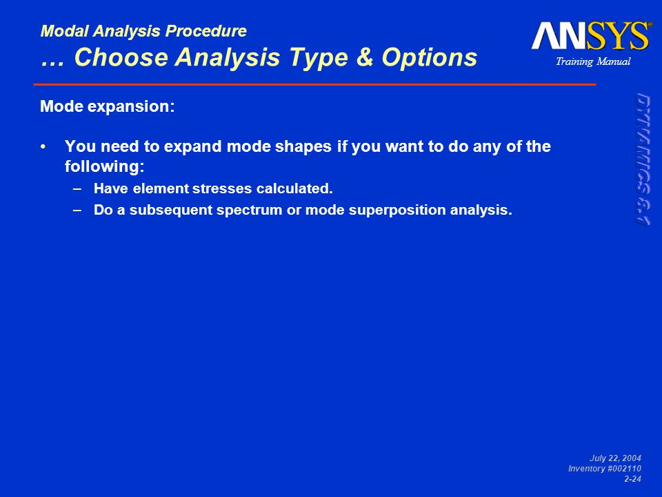 Training Manual July 22, 2004 Inventory #002110 2-24 Modal Analysis Procedure … Choose Analysis Type & Options Mode expansion: You need to expand mode