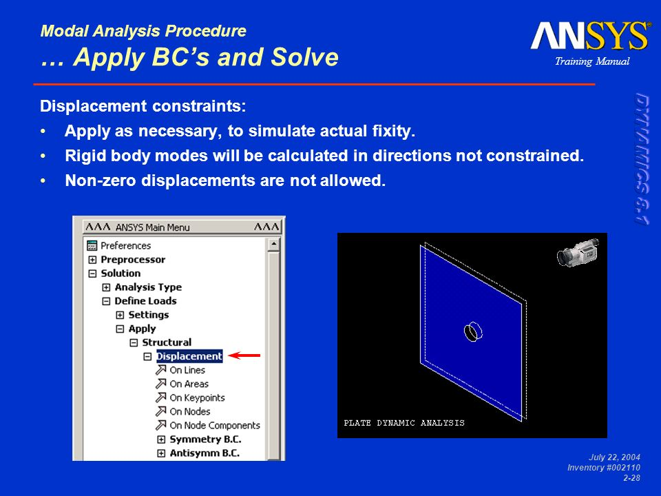 Training Manual July 22, 2004 Inventory #002110 2-28 Modal Analysis Procedure … Apply BCs and Solve Displacement constraints: Apply as necessary, to s