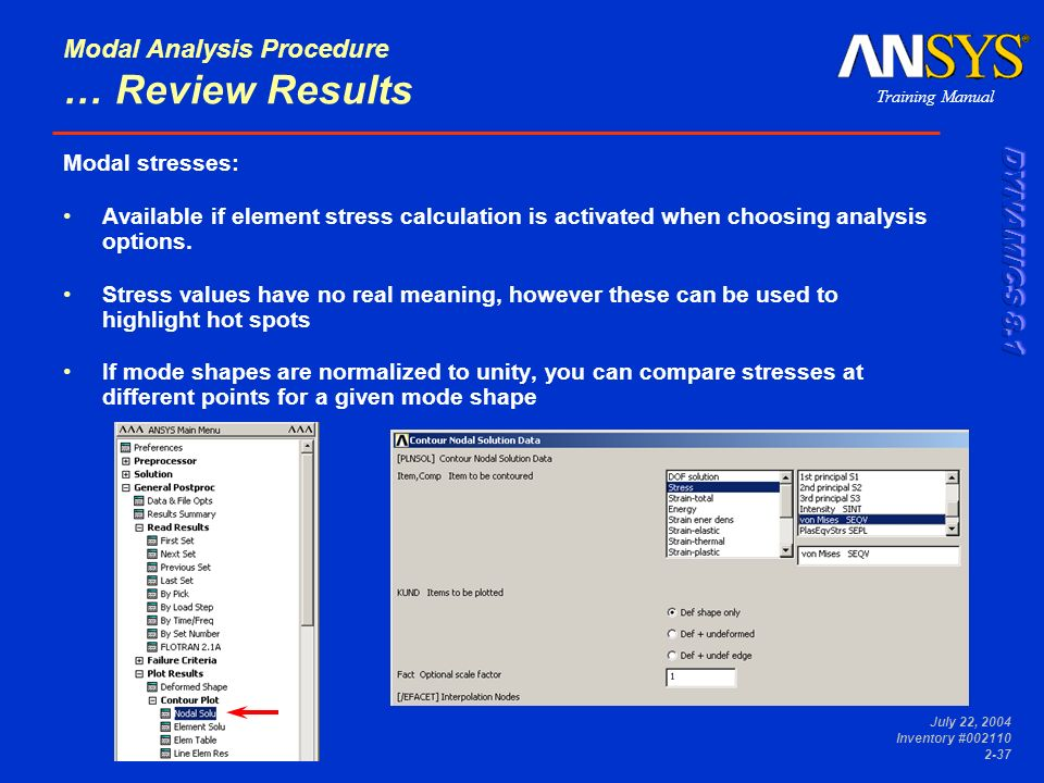 Training Manual July 22, 2004 Inventory #002110 2-37 Modal Analysis Procedure … Review Results Modal stresses: Available if element stress calculation