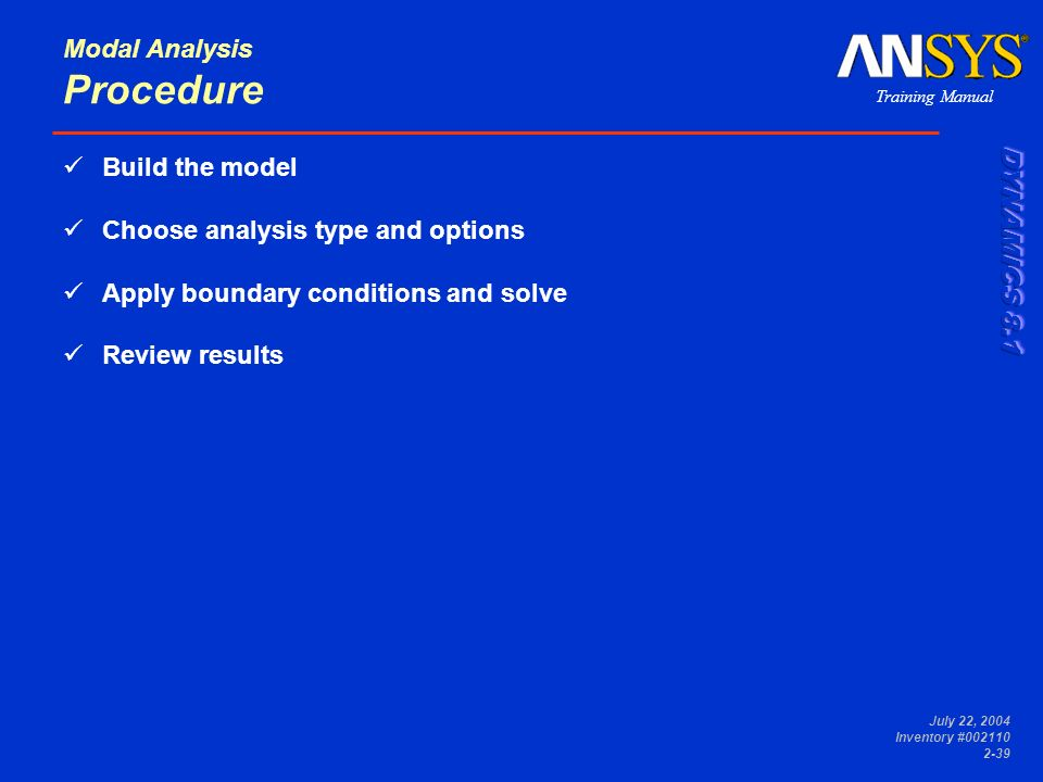Training Manual July 22, 2004 Inventory #002110 2-39 Modal Analysis Procedure Build the model Choose analysis type and options Apply boundary conditio