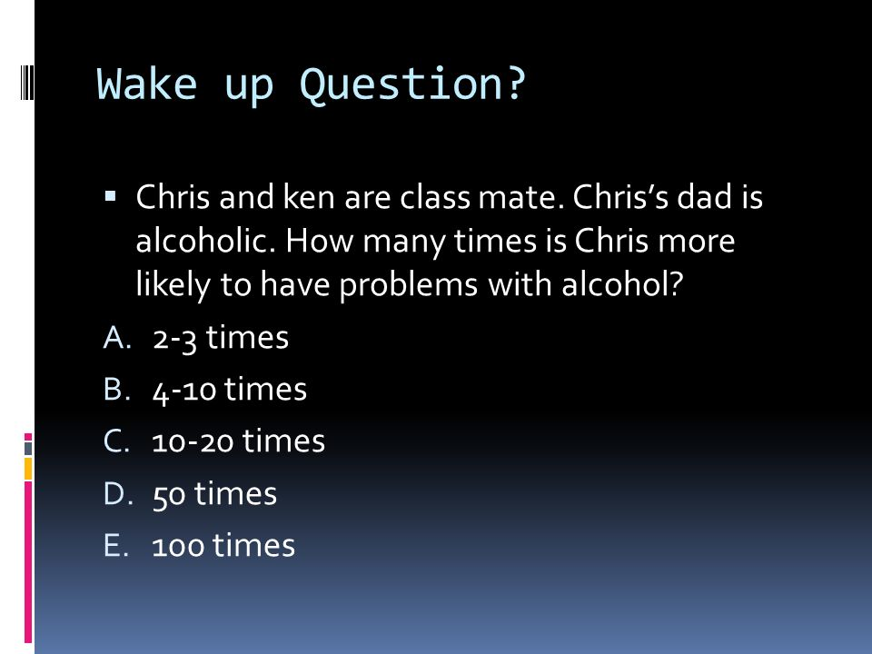 Wake up Question? Chris and ken are class mate. Chriss dad is alcoholic. How many times is Chris more likely to have problems with alcohol? A. 2-3 tim